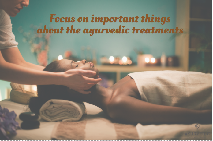 Focus on important things about the ayurvedic treatments