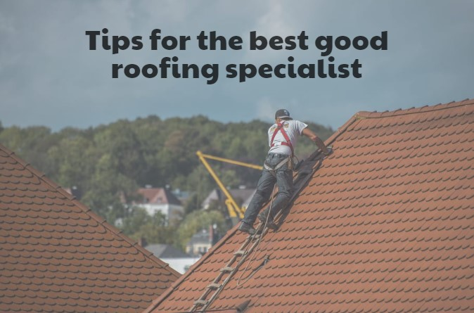 Tips for the best good roofing specialist